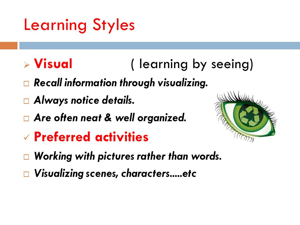 Learning Styles  Auditory (learning by listening)  Logical, analytical sequential thinkers.