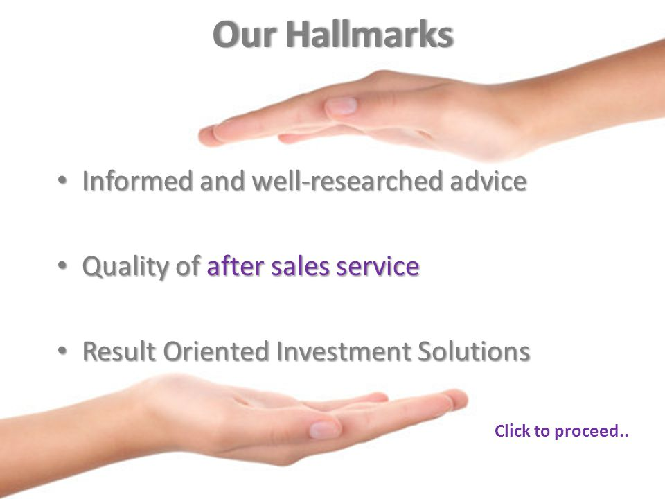 Our HallmarksOur Hallmarks Informed and well-researched advice Informed and well-researched advice Quality of after sales service Quality of after sales service Result Oriented Investment Solutions Result Oriented Investment Solutions Click to proceed..