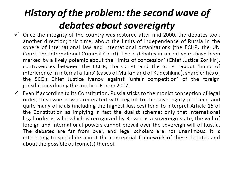 History of the problem: the second wave of debates about sovereignty Once the integrity of the country was restored after mid-2000, the debates took another direction; this time, about the limits of independence of Russia in the sphere of international law and international organizations (the ECHR, the UN Court, the International Criminal Court).