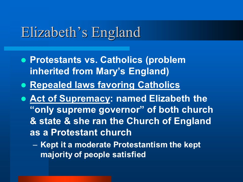 Elizabeth's England Protestants vs. Catholics (problem inherited from Mary's England) Repealed laws favoring Catholics Act of Supremacy: named Elizabe