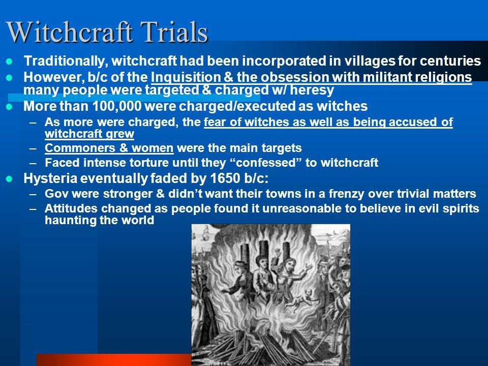 Witchcraft Trials Traditionally, witchcraft had been incorporated in villages for centuries However, b/c of the Inquisition & the obsession with milit