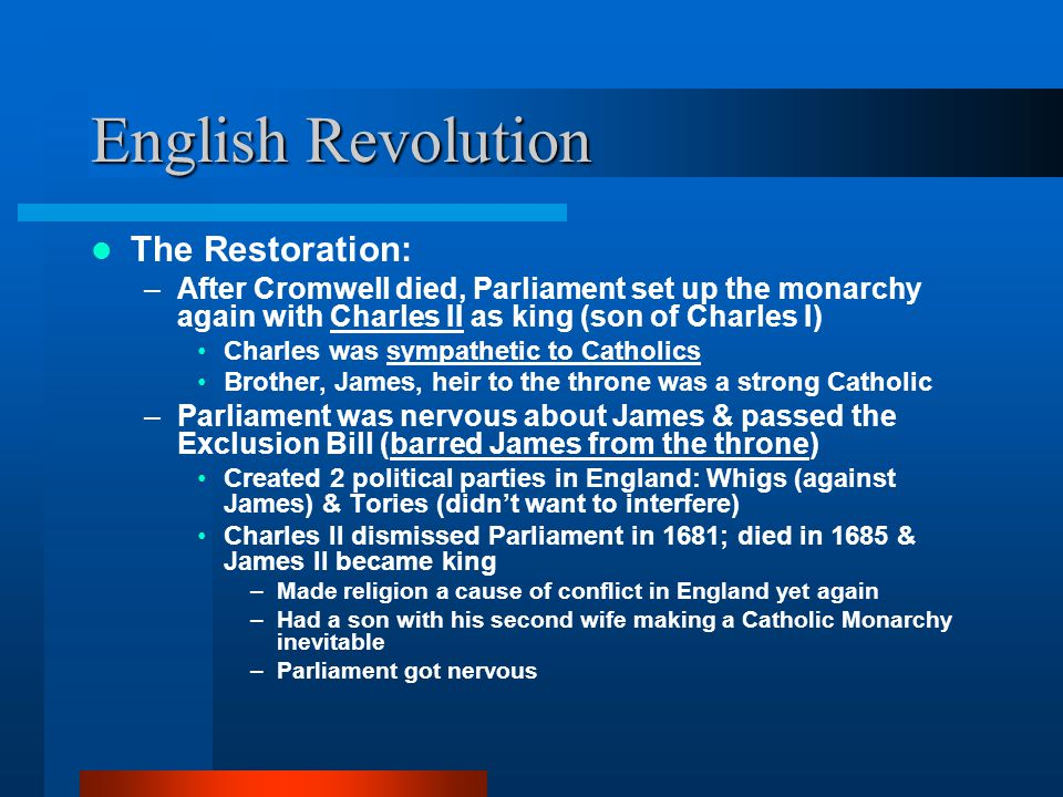 English Revolution The Restoration: –After Cromwell died, Parliament set up the monarchy again with Charles II as king (son of Charles I) Charles was