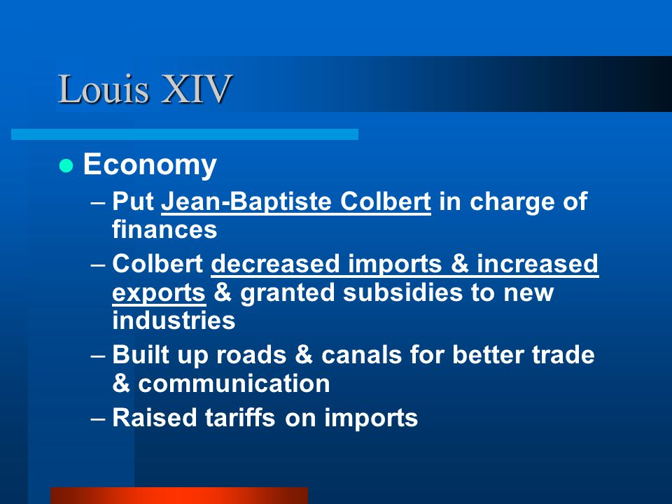 Louis XIV Economy –Put Jean-Baptiste Colbert in charge of finances –Colbert decreased imports & increased exports & granted subsidies to new industrie
