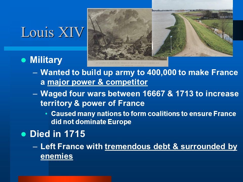 Louis XIV Military –Wanted to build up army to 400,000 to make France a major power & competitor –Waged four wars between 16667 & 1713 to increase ter