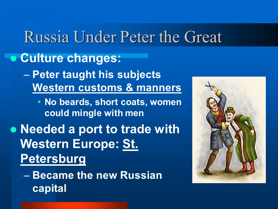 Russia Under Peter the Great Culture changes: –Peter taught his subjects Western customs & manners No beards, short coats, women could mingle with men