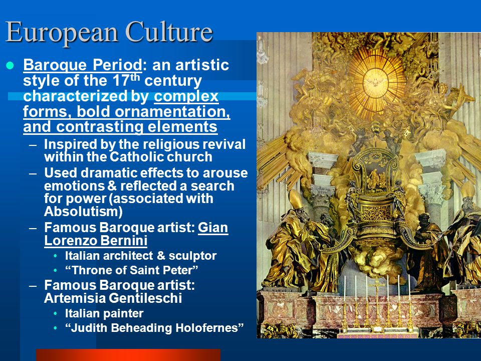 European Culture Baroque Period: an artistic style of the 17 th century characterized by complex forms, bold ornamentation, and contrasting elements –