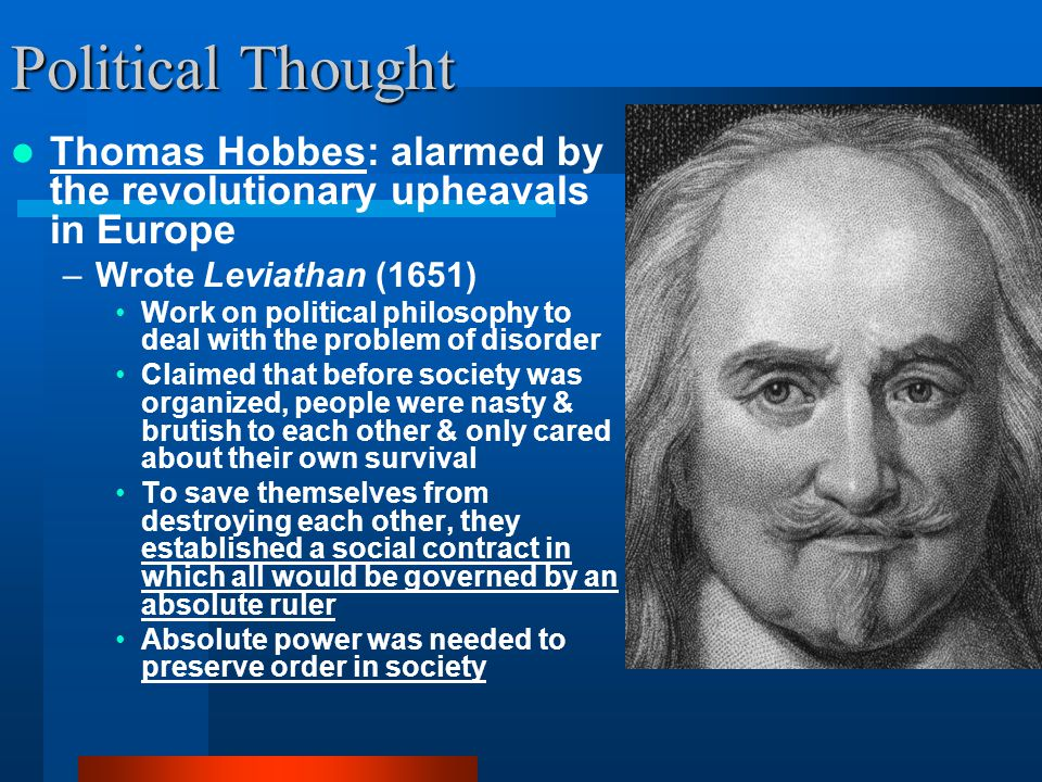 Political Thought Thomas Hobbes: alarmed by the revolutionary upheavals in Europe –Wrote Leviathan (1651) Work on political philosophy to deal with th