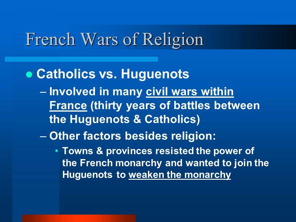 French Wars of Religion Catholics vs. Huguenots –Involved in many civil wars within France (thirty years of battles between the Huguenots & Catholics)