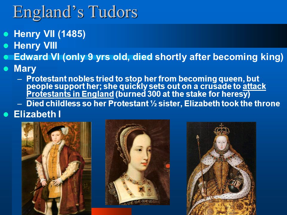 England's Tudors Henry VII (1485) Henry VIII Edward VI (only 9 yrs old, died shortly after becoming king) Mary –Protestant nobles tried to stop her fr