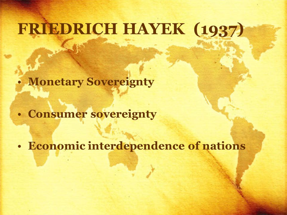 FRIEDRICH HAYEK (1937) Monetary Sovereignty Consumer sovereignty Economic interdependence of nations