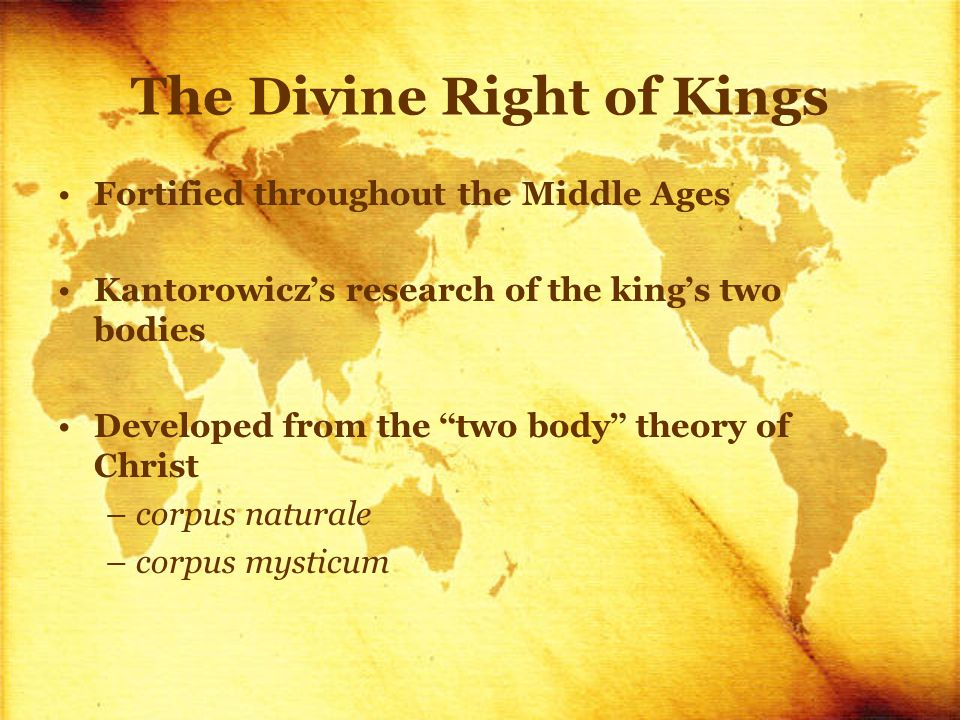 The Divine Right of Kings Fortified throughout the Middle Ages Kantorowicz ' s research of the king ' s two bodies Developed from the two body theory of Christ –corpus naturale –corpus mysticum
