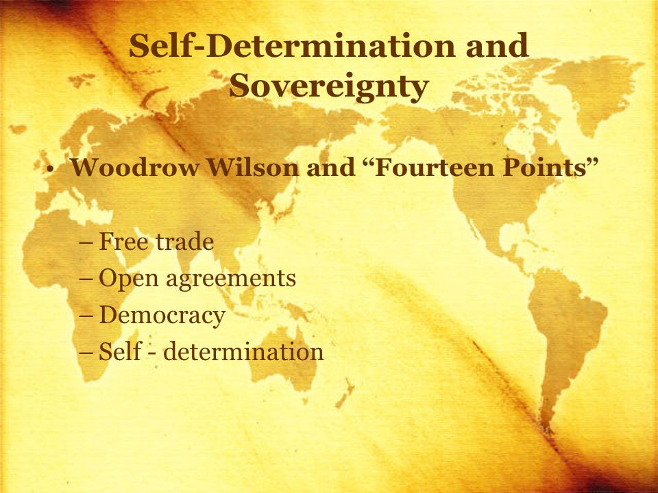 Self-Determination and Sovereignty Woodrow Wilson and Fourteen Points –Free trade –Open agreements –Democracy –Self - determination