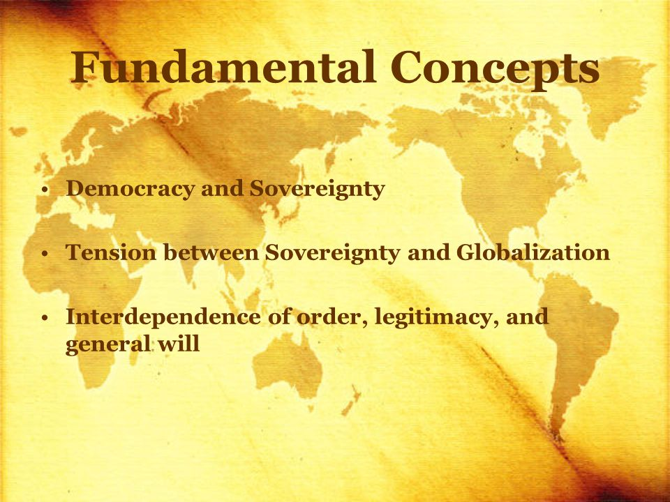 Fundamental Concepts Democracy and Sovereignty Tension between Sovereignty and Globalization Interdependence of order, legitimacy, and general will