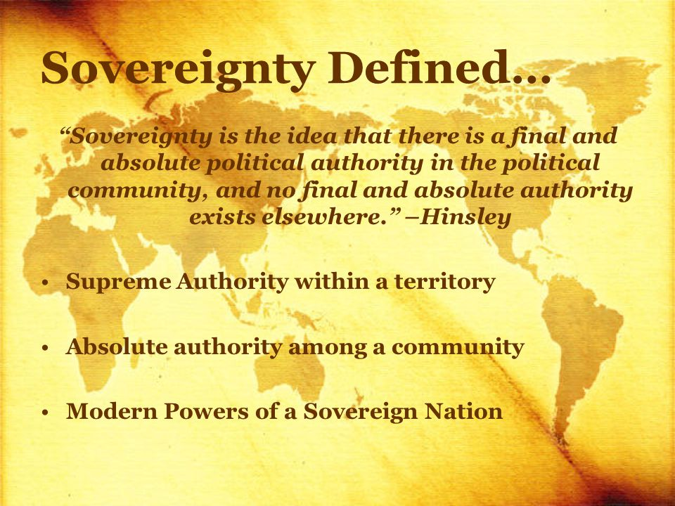 Sovereignty Defined… Sovereignty is the idea that there is a final and absolute political authority in the political community, and no final and absolute authority exists elsewhere. –Hinsley Supreme Authority within a territory Absolute authority among a community Modern Powers of a Sovereign Nation