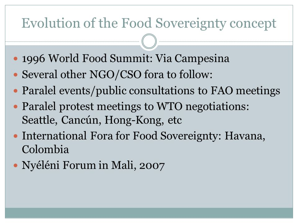 Evolution of the Food Sovereignty concept 1996 World Food Summit: Via Campesina Several other NGO/CSO fora to follow: Paralel events/public consultations to FAO meetings Paralel protest meetings to WTO negotiations: Seattle, Cancún, Hong-Kong, etc International Fora for Food Sovereignty: Havana, Colombia Nyéléni Forum in Mali, 2007