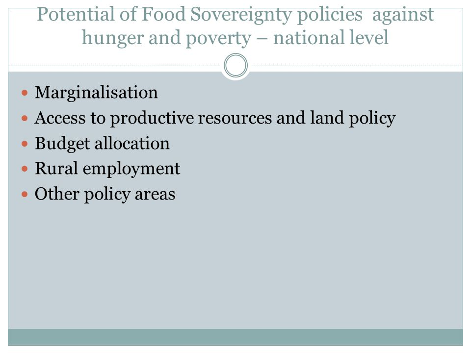 Potential of Food Sovereignty policies against hunger and poverty – national level Marginalisation Access to productive resources and land policy Budget allocation Rural employment Other policy areas