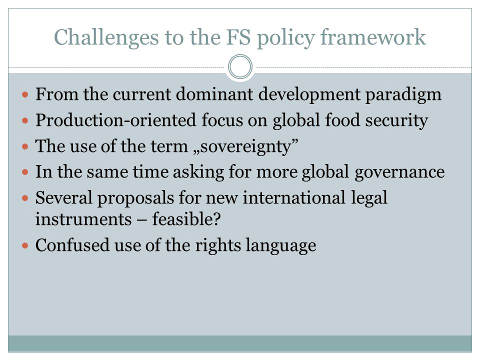 "Challenges to the FS policy framework From the current dominant development paradigm Production-oriented focus on global food security The use of the term ""sovereignty In the same time asking for more global governance Several proposals for new international legal instruments – feasible."