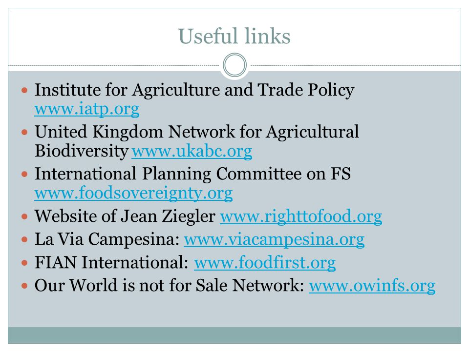 Useful links Institute for Agriculture and Trade Policy www.iatp.org www.iatp.org United Kingdom Network for Agricultural Biodiversity www.ukabc.orgwww.ukabc.org International Planning Committee on FS www.foodsovereignty.org www.foodsovereignty.org Website of Jean Ziegler www.righttofood.orgwww.righttofood.org La Via Campesina: www.viacampesina.orgwww.viacampesina.org FIAN International: www.foodfirst.orgwww.foodfirst.org Our World is not for Sale Network: www.owinfs.orgwww.owinfs.org
