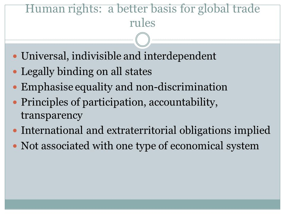 Human rights: a better basis for global trade rules Universal, indivisible and interdependent Legally binding on all states Emphasise equality and non-discrimination Principles of participation, accountability, transparency International and extraterritorial obligations implied Not associated with one type of economical system