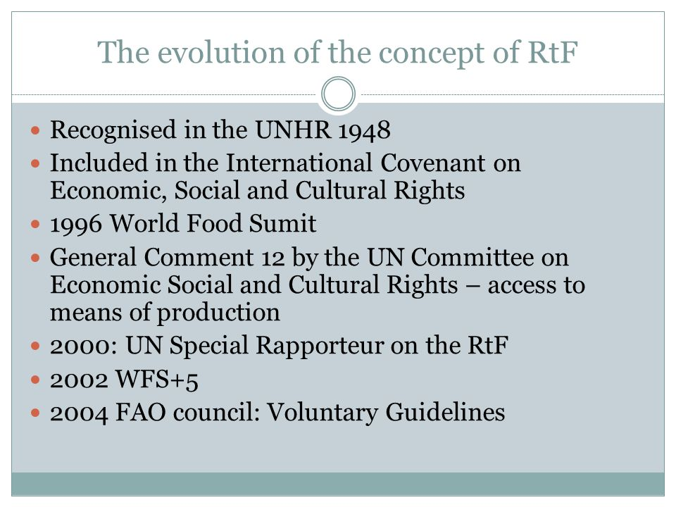 The evolution of the concept of RtF Recognised in the UNHR 1948 Included in the International Covenant on Economic, Social and Cultural Rights 1996 World Food Sumit General Comment 12 by the UN Committee on Economic Social and Cultural Rights – access to means of production 2000: UN Special Rapporteur on the RtF 2002 WFS+5 2004 FAO council: Voluntary Guidelines