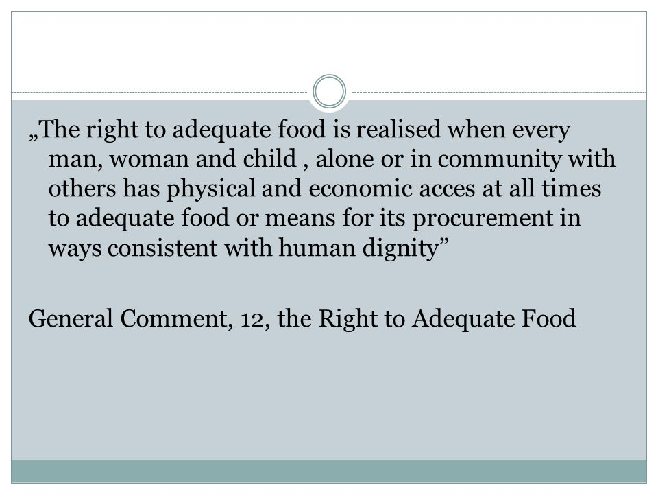 The Right to Food Availability of food in quantity and quality sufficient to satisfy the dietary needs of individuals free from adverse substances and culturally acceptable Accessibility of such food in ways that are sustainable and that do not interfere with the enjoyment of other human rights
