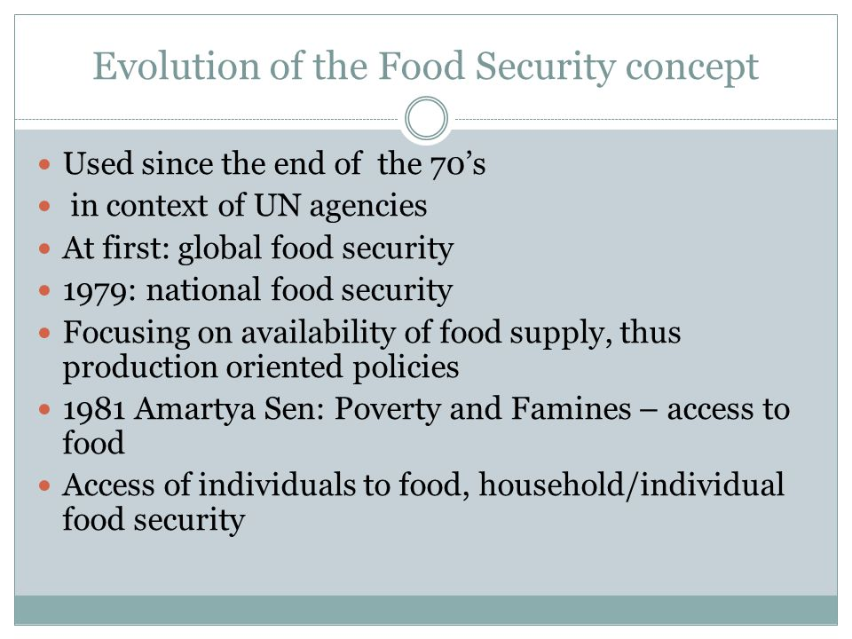 Evolution of the Food Security concept Used since the end of the 70's in context of UN agencies At first: global food security 1979: national food security Focusing on availability of food supply, thus production oriented policies 1981 Amartya Sen: Poverty and Famines – access to food Access of individuals to food, household/individual food security