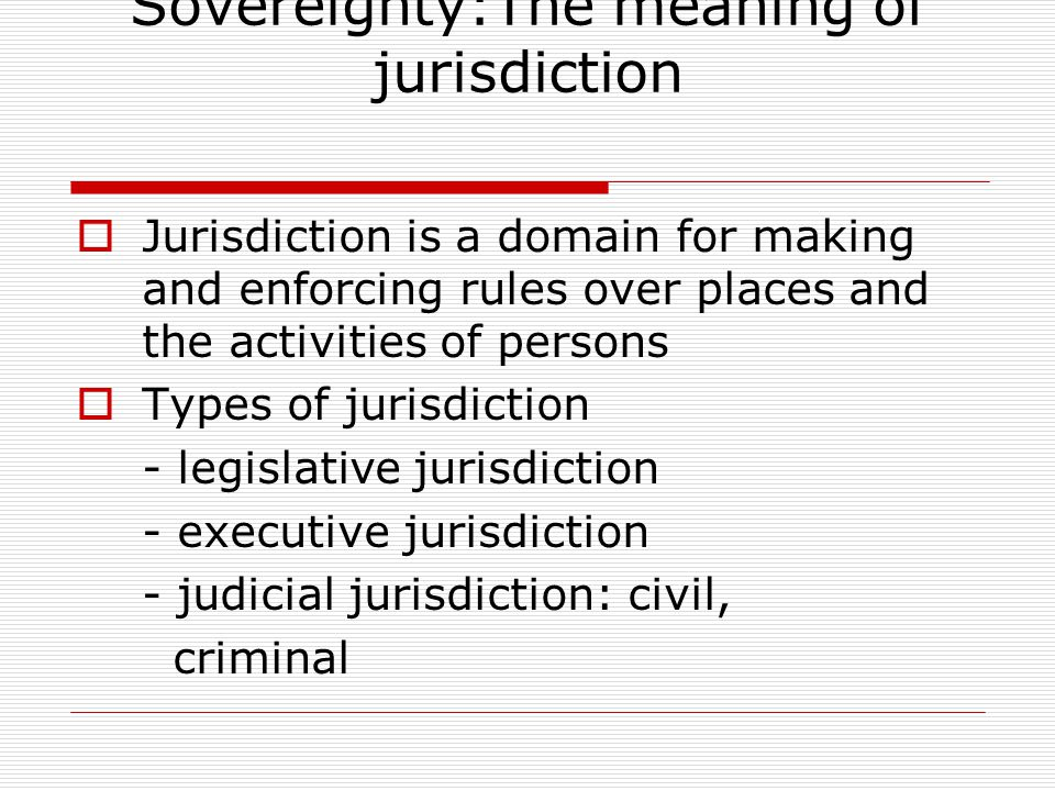 Jurisdiction and Sovereignty:The meaning of jurisdiction  Jurisdiction is a domain for making and enforcing rules over places and the activities of persons  Types of jurisdiction - legislative jurisdiction - executive jurisdiction - judicial jurisdiction: civil, criminal