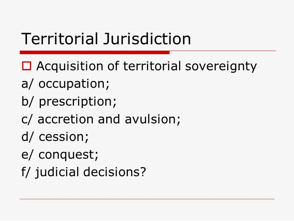 Territorial Jurisdiction  Acquisition of territorial sovereignty a/ occupation; b/ prescription; c/ accretion and avulsion; d/ cession; e/ conquest; f/ judicial decisions?