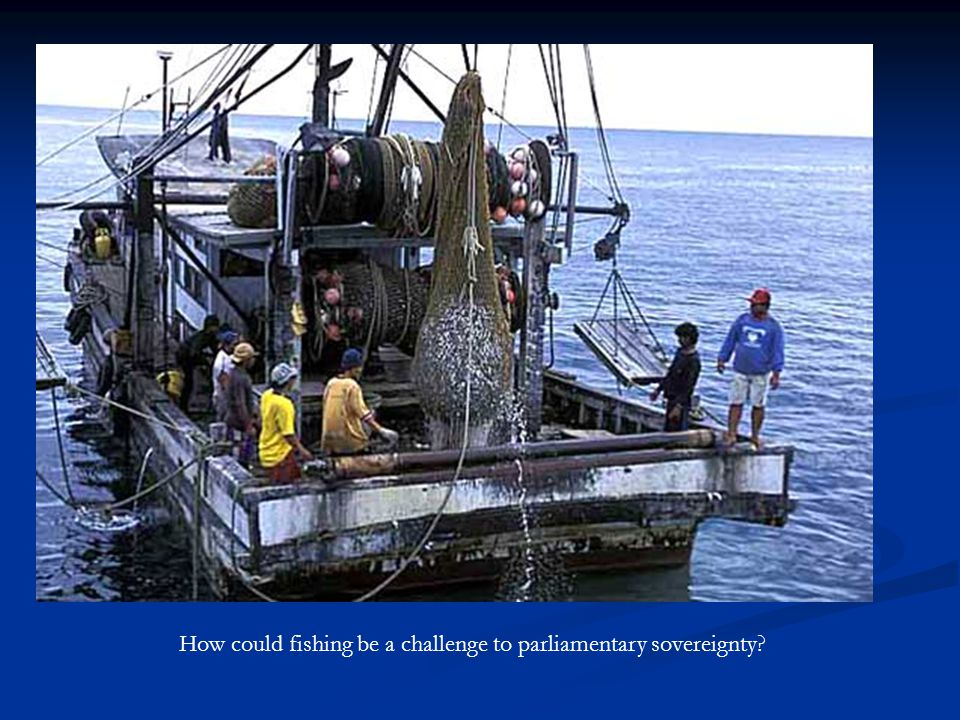  Your task Listen to the story of a Spanish fishing company called 'Factortame' It is important because it reveals much about the way Parliamentary sovereignty has been challenged recently.