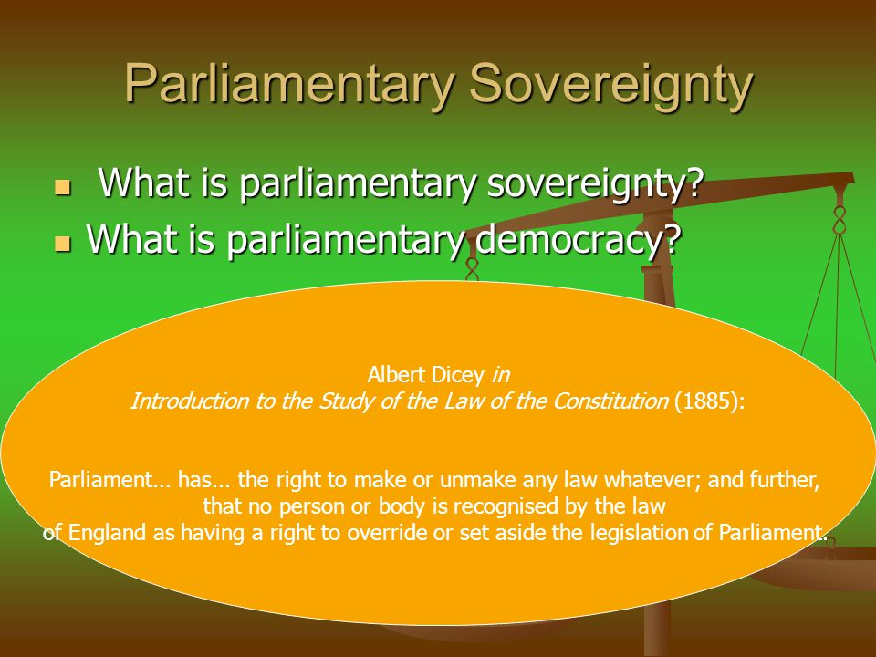 Parliamentary Sovereignty The doctrine (1) Parliament can make any law (1) Parliament can make any law (2) No Parliament can bind a future parliament (any law can be changed by the future parliament).