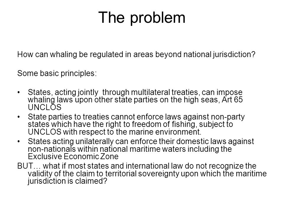 The problem How can whaling be regulated in areas beyond national jurisdiction? Some basic principles: States, acting jointly through multilateral tre