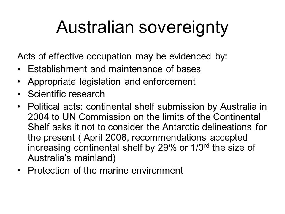 Australian sovereignty Acts of effective occupation may be evidenced by: Establishment and maintenance of bases Appropriate legislation and enforcemen