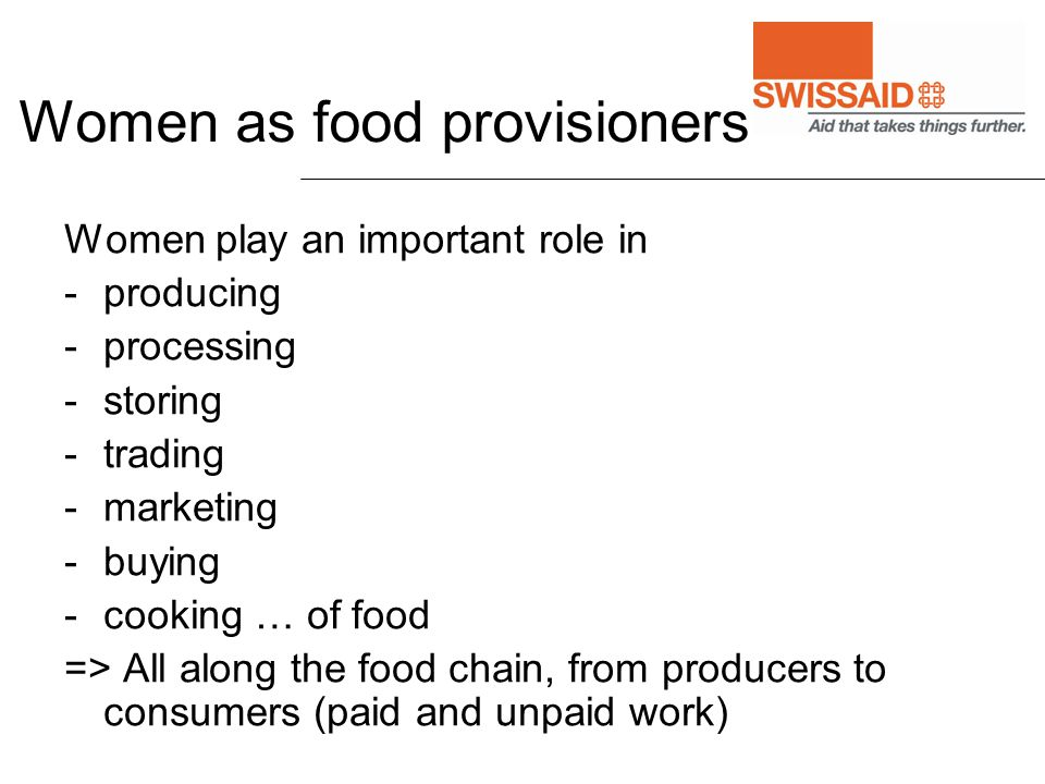 Women as food provisioners Women play an important role in -producing -processing -storing -trading -marketing -buying -cooking … of food => All along