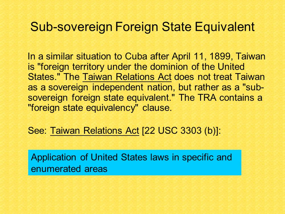 Sub-sovereign Foreign State Equivalent In a similar situation to Cuba after April 11, 1899, Taiwan is foreign territory under the dominion of the United States. The Taiwan Relations Act does not treat Taiwan as a sovereign independent nation, but rather as a sub- sovereign foreign state equivalent. The TRA contains a foreign state equivalency clause.