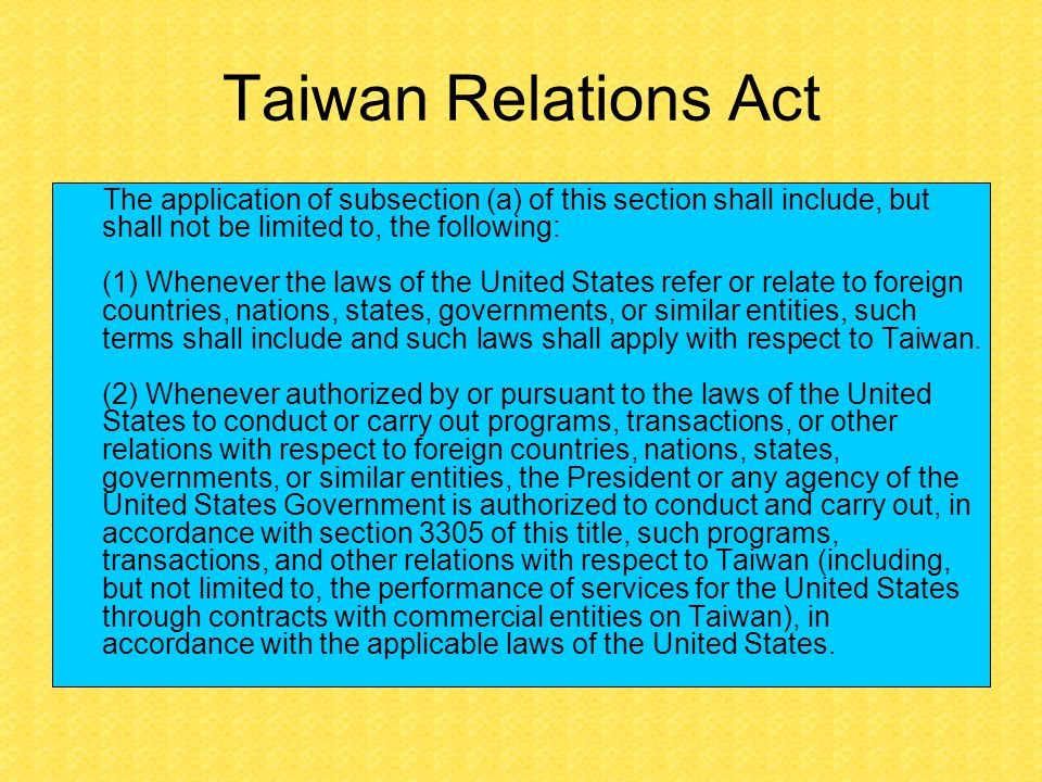 Taiwan Relations Act The application of subsection (a) of this section shall include, but shall not be limited to, the following: (1) Whenever the laws of the United States refer or relate to foreign countries, nations, states, governments, or similar entities, such terms shall include and such laws shall apply with respect to Taiwan.