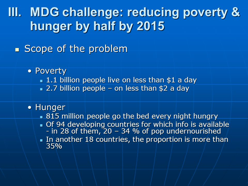 III.MDG challenge: reducing poverty & hunger by half by 2015 Scope of the problem Scope of the problem PovertyPoverty 1.1 billion people live on less than $1 a day 1.1 billion people live on less than $1 a day 2.7 billion people – on less than $2 a day 2.7 billion people – on less than $2 a day HungerHunger 815 million people go the bed every night hungry 815 million people go the bed every night hungry Of 94 developing countries for which info is available - in 28 of them, 20 – 34 % of pop undernourished Of 94 developing countries for which info is available - in 28 of them, 20 – 34 % of pop undernourished In another 18 countries, the proportion is more than 35% In another 18 countries, the proportion is more than 35%