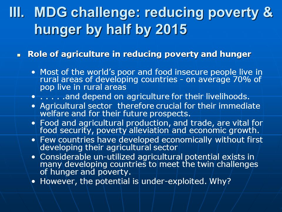 III.MDG challenge: reducing poverty & hunger by half by 2015 Role of agriculture in reducing poverty and hunger Role of agriculture in reducing poverty and hunger Most of the world's poor and food insecure people live in rural areas of developing countries - on average 70% of pop live in rural areas.....and depend on agriculture for their livelihoods.