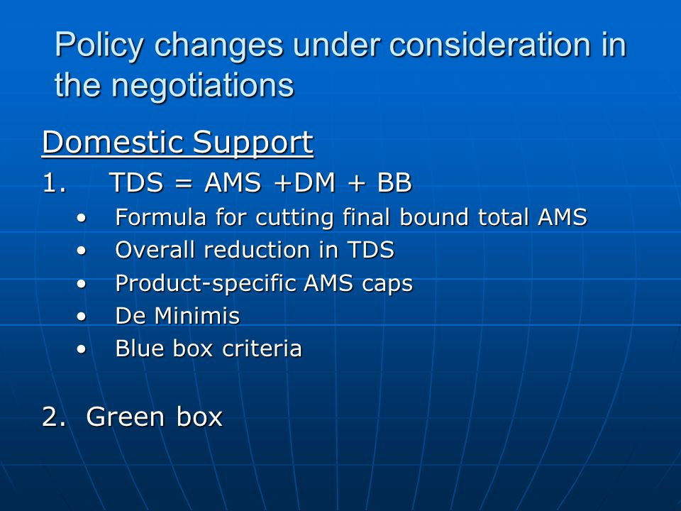 Policy changes under consideration in the negotiations Domestic Support 1.TDS = AMS +DM + BB Formula for cutting final bound total AMSFormula for cutting final bound total AMS Overall reduction in TDSOverall reduction in TDS Product-specific AMS capsProduct-specific AMS caps De MinimisDe Minimis Blue box criteriaBlue box criteria 2.
