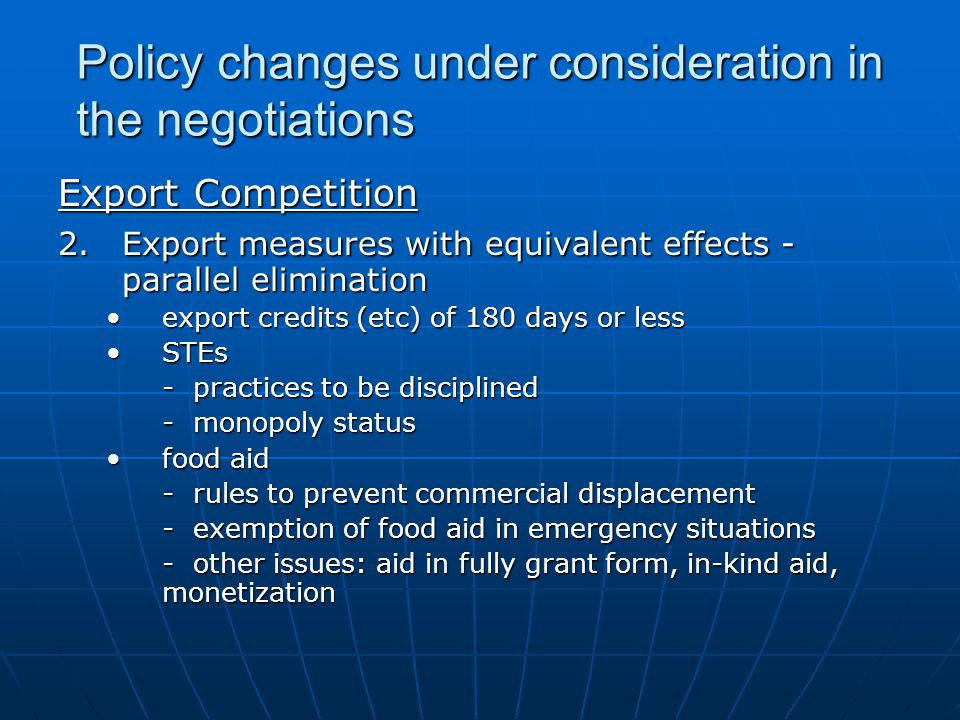 Policy changes under consideration in the negotiations Export Competition 2.Export measures with equivalent effects - parallel elimination export credits (etc) of 180 days or lessexport credits (etc) of 180 days or less STEsSTEs - practices to be disciplined - monopoly status food aidfood aid - rules to prevent commercial displacement - exemption of food aid in emergency situations - other issues: aid in fully grant form, in-kind aid, monetization