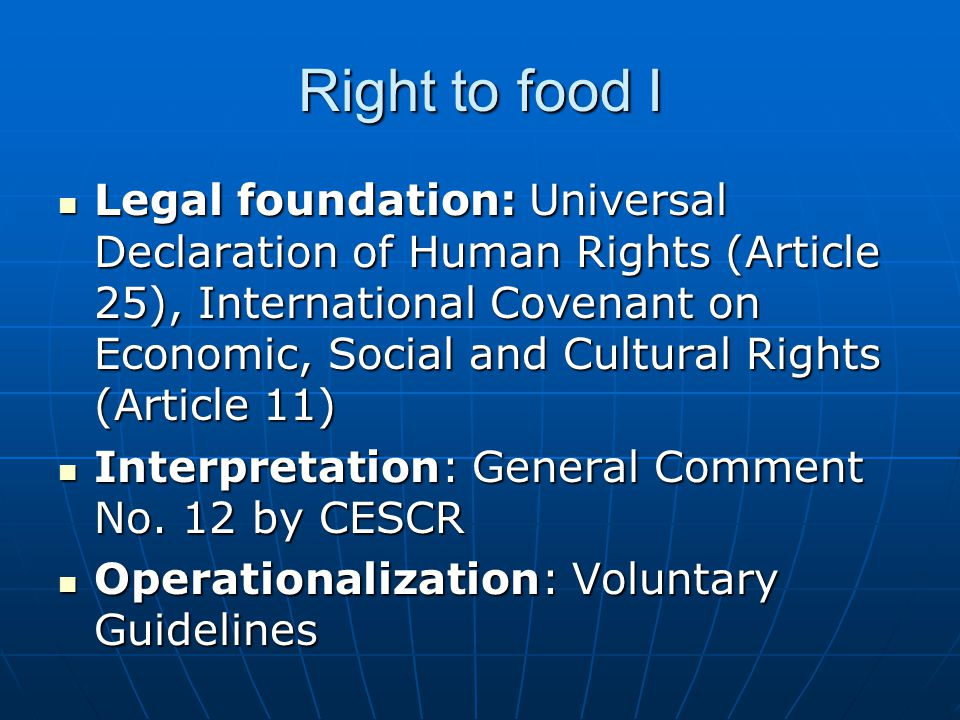 Right to food I Legal foundation: Universal Declaration of Human Rights (Article 25), International Covenant on Economic, Social and Cultural Rights (Article 11) Legal foundation: Universal Declaration of Human Rights (Article 25), International Covenant on Economic, Social and Cultural Rights (Article 11) Interpretation: General Comment No.