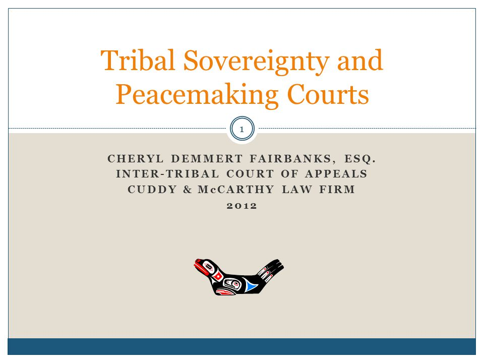 1 CHERYL DEMMERT FAIRBANKS, ESQ. INTER-TRIBAL COURT OF APPEALS CUDDY & McCARTHY LAW FIRM 2012 Tribal Sovereignty and Peacemaking Courts