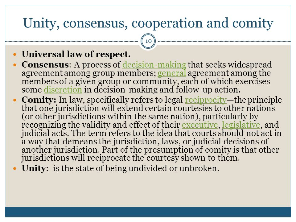 10 Unity, consensus, cooperation and comity Universal law of respect. Consensus: A process of decision-making that seeks widespread agreement among gr
