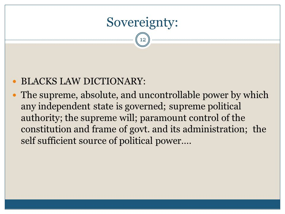 12 Sovereignty: BLACKS LAW DICTIONARY: The supreme, absolute, and uncontrollable power by which any independent state is governed; supreme political a