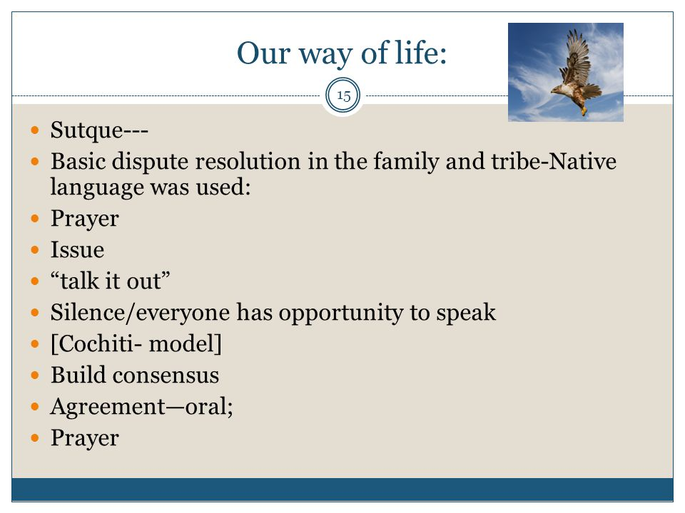 "15 Our way of life: Sutque--- Basic dispute resolution in the family and tribe-Native language was used: Prayer Issue ""talk it out"" Silence/everyone h"