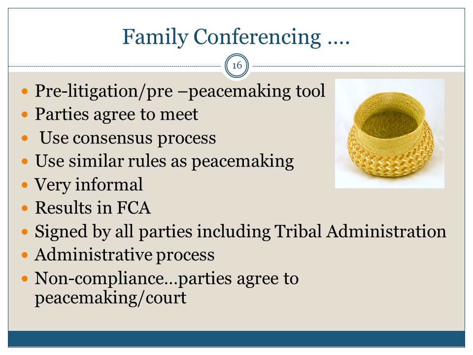 16 Family Conferencing …. Pre-litigation/pre –peacemaking tool Parties agree to meet Use consensus process Use similar rules as peacemaking Very infor