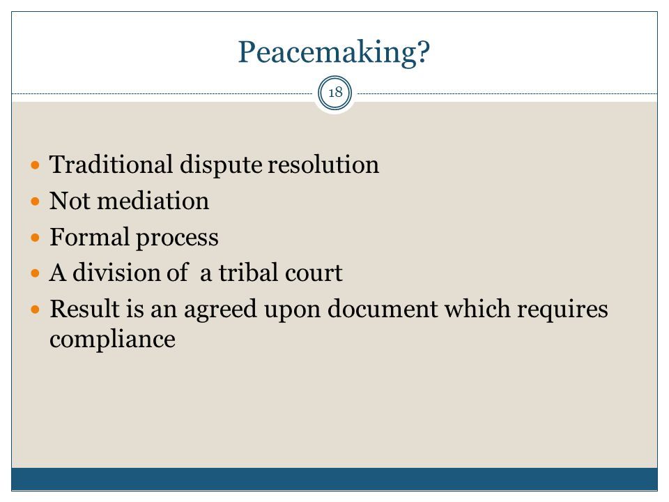 18 Peacemaking? Traditional dispute resolution Not mediation Formal process A division of a tribal court Result is an agreed upon document which requi