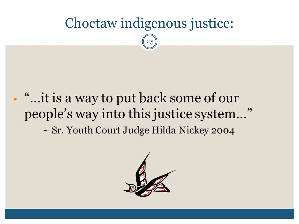 "25 Choctaw indigenous justice: ""…it is a way to put back some of our people's way into this justice system…"" ~ Sr. Youth Court Judge Hilda Nickey 2004"