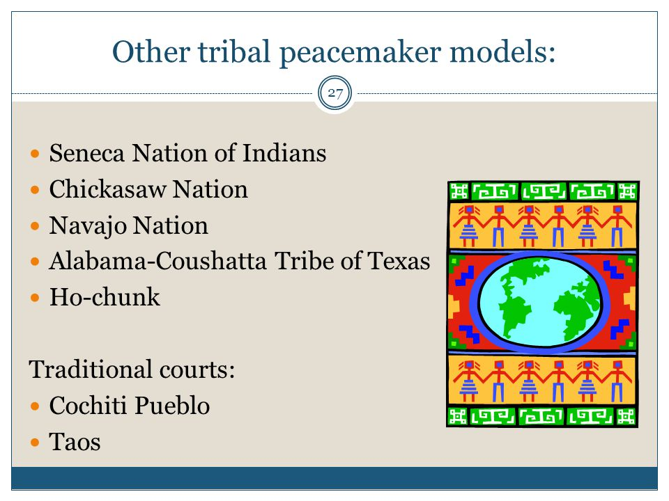 27 Other tribal peacemaker models: Seneca Nation of Indians Chickasaw Nation Navajo Nation Alabama-Coushatta Tribe of Texas Ho-chunk Traditional court