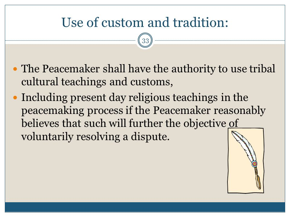 33 Use of custom and tradition: The Peacemaker shall have the authority to use tribal cultural teachings and customs, Including present day religious