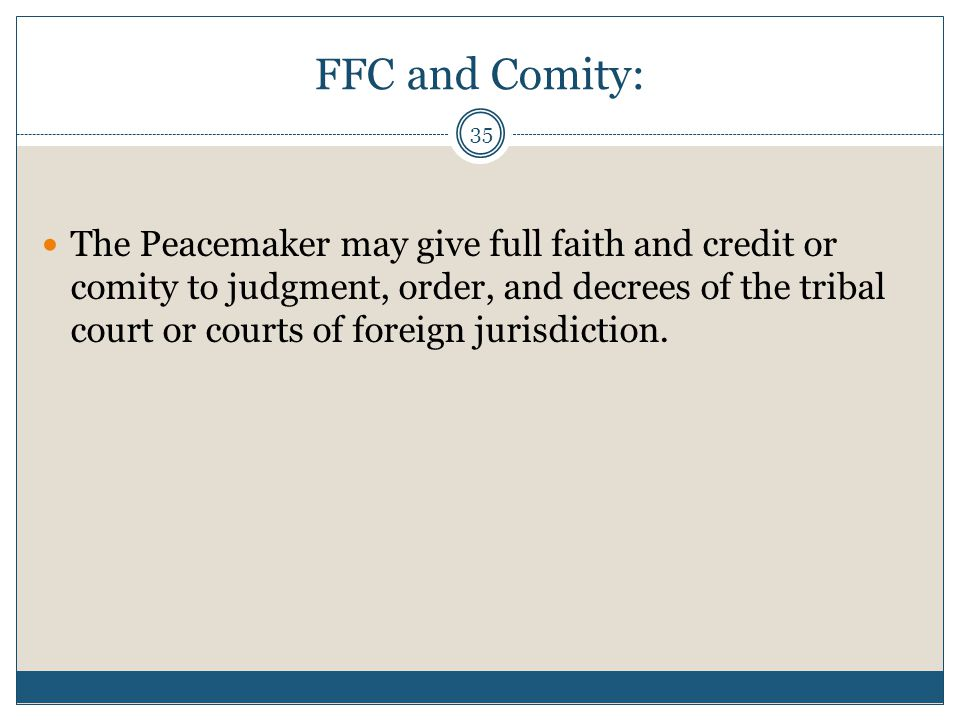 35 FFC and Comity: The Peacemaker may give full faith and credit or comity to judgment, order, and decrees of the tribal court or courts of foreign ju